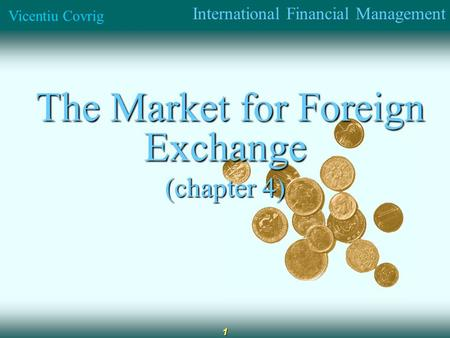 International Financial Management Vicentiu Covrig 1 The Market for Foreign Exchange The Market for Foreign Exchange (chapter 4)