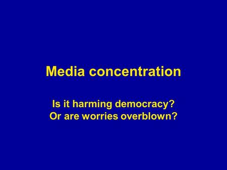 Media concentration Is it harming democracy? Or are worries overblown?