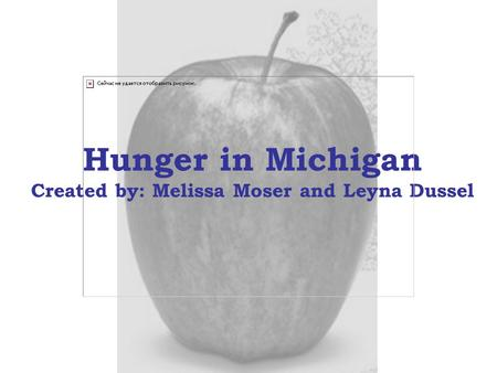 Hunger in Michigan Created by: Melissa Moser and Leyna Dussel.