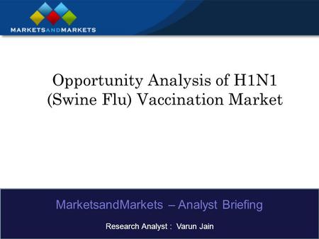 Opportunity Analysis of H1N1 (Swine Flu) Vaccination Market MarketsandMarkets – Analyst Briefing Research Analyst : Varun Jain.