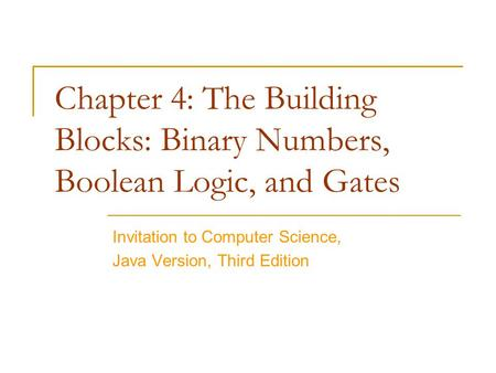 Chapter 4: The Building Blocks: Binary Numbers, Boolean Logic, and Gates Invitation to Computer Science, Java Version, Third Edition.