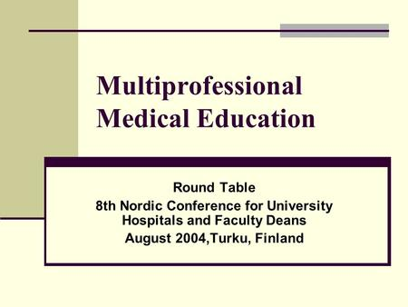 Multiprofessional Medical Education Round Table 8th Nordic Conference for University Hospitals and Faculty Deans August 2004,Turku, Finland.