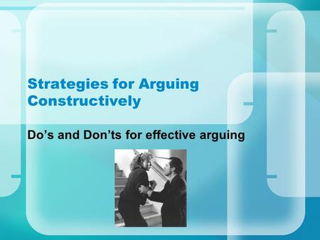 Strategies for Arguing Constructively Do's and Don'ts for effective arguing.