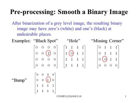 COMP322/S2000/L181 Pre-processing: Smooth a Binary Image After binarization of a grey level image, the resulting binary image may have zero's (white) and.