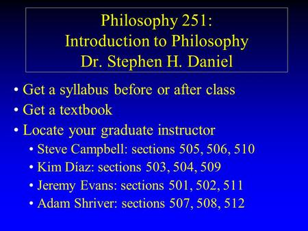 Philosophy 251: Introduction to Philosophy Dr. Stephen H. Daniel Get a syllabus before or after class Get a textbook Locate your graduate instructor Steve.