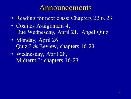 1 Announcements Reading for next class: Chapters 22.6, 23 Cosmos Assignment 4, Due Wednesday, April 21, Angel Quiz Monday, April 26 Quiz 3 & Review, chapters.