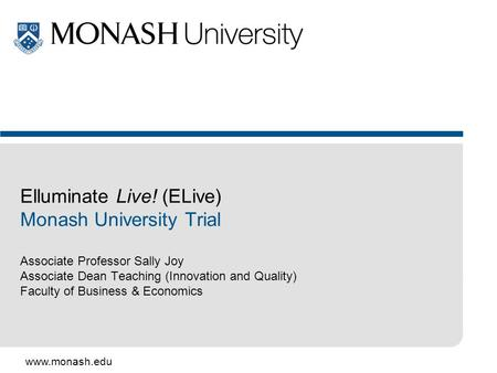 Www.monash.edu Elluminate Live! (ELive) Monash University Trial Associate Professor Sally Joy Associate Dean Teaching (Innovation and Quality) Faculty.