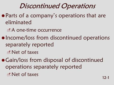 12-1 Discontinued Operations  Parts of a company's operations that are eliminated  A one-time occurrence  Income/loss from discontinued operations separately.