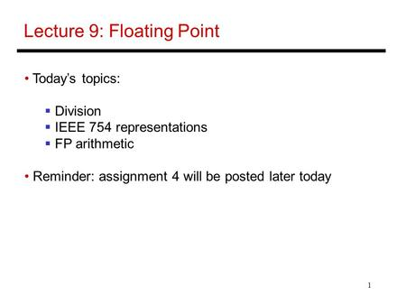 1 Lecture 9: Floating Point Today's topics:  Division  IEEE 754 representations  FP arithmetic Reminder: assignment 4 will be posted later today.
