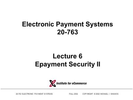 20-763 ELECTRONIC PAYMENT SYSTEMSFALL 2002COPYRIGHT © 2002 MICHAEL I. SHAMOS Electronic Payment Systems 20-763 Lecture 6 Epayment Security II.