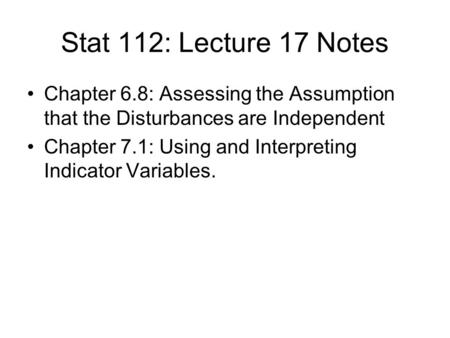 Stat 112: Lecture 17 Notes Chapter 6.8: Assessing the Assumption that the Disturbances are Independent Chapter 7.1: Using and Interpreting Indicator Variables.