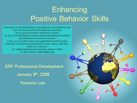 Enhancing Positive Behavior Skills January 9 th, 2009 ERF Professional Development Younwoo Lee Information in this presentation is available for noncommercial.