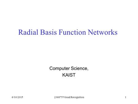 6/10/2015236875 Visual Recognition1 Radial Basis Function Networks Computer Science, KAIST.