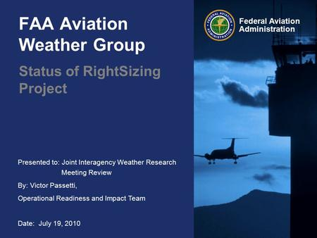 Presented to: Joint Interagency Weather Research Meeting Review By: Victor Passetti, Operational Readiness and Impact Team Date: July 19, 2010 Federal.