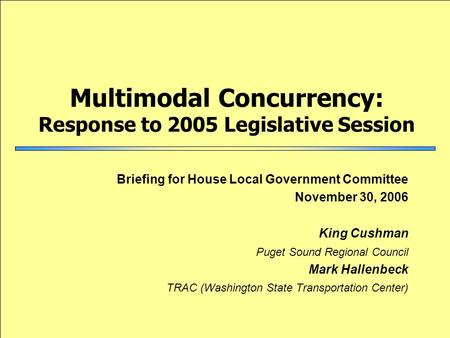 Multimodal Concurrency: Response to 2005 Legislative Session Briefing for House Local Government Committee November 30, 2006 King Cushman Puget Sound Regional.