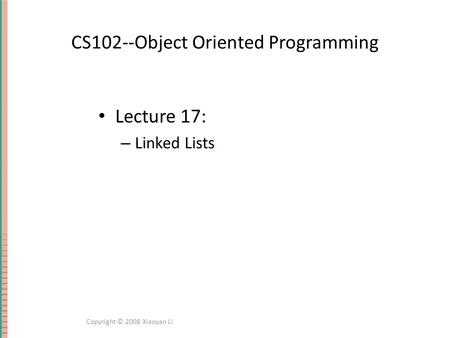 CS102--Object Oriented Programming Lecture 17: – Linked Lists Copyright © 2008 Xiaoyan Li.