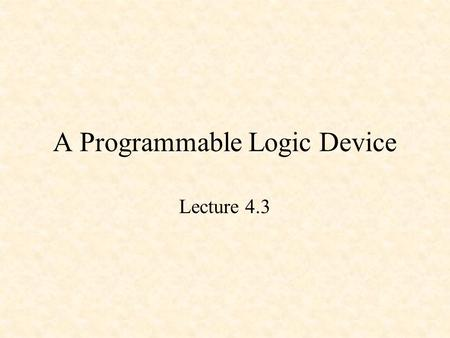 A Programmable Logic Device Lecture 4.3. A Programmable Logic Device Multiple-input Gates A 2-Input, 1-Output PLD.