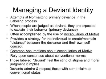 Managing a Deviant Identity Attempts at Normalizing primary deviance in the Labeling process When people are judged as deviant, they are expected to explain.