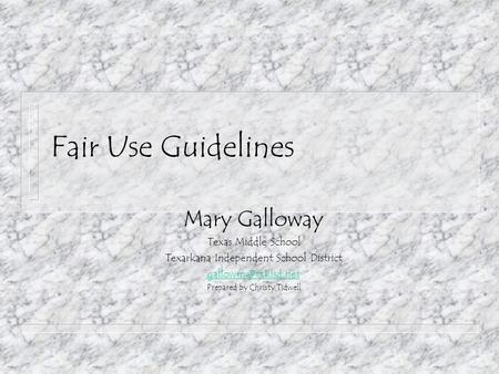 Fair Use Guidelines Mary Galloway Texas Middle School Texarkana Independent School District Prepared by Christy Tidwell.