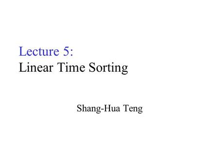 Lecture 5: Linear Time Sorting Shang-Hua Teng. Sorting Input: Array A[1...n], of elements in arbitrary order; array size n Output: Array A[1...n] of the.