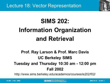 2002.10.31 - SLIDE 1IS 202 – FALL 2002 Prof. Ray Larson & Prof. Marc Davis UC Berkeley SIMS Tuesday and Thursday 10:30 am - 12:00 pm Fall 2002
