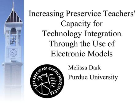 Increasing Preservice Teachers' Capacity for Technology Integration Through the Use of Electronic Models Melissa Dark Purdue University.