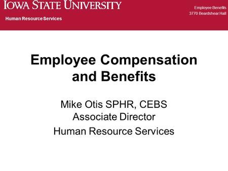 Employee Compensation and Benefits Mike Otis SPHR, CEBS Associate Director Human Resource Services Employee Benefits 3770 Beardshear Hall Human Resource.