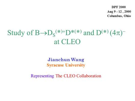 Study of B  D S ( * )  D*  *   and D ( * ) (4  )   at CLEO Jianchun Wang Syracuse University Representing The CLEO Collaboration DPF 2000 Aug 9.