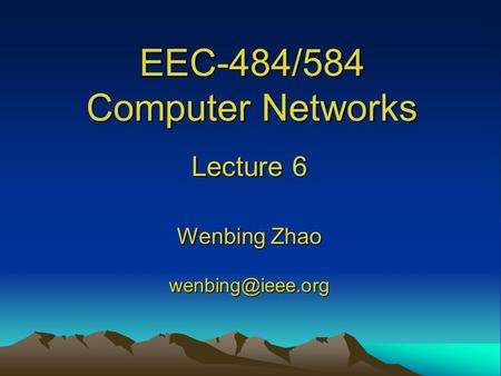 EEC-484/584 Computer Networks Lecture 6 Wenbing Zhao