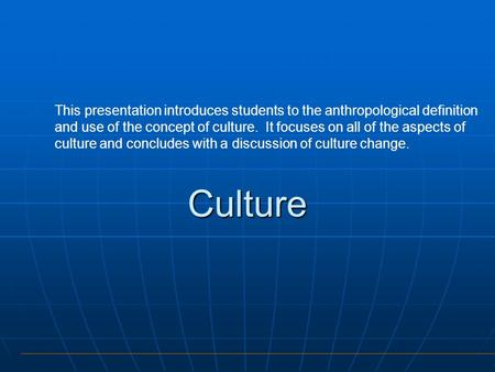 This presentation introduces students to the anthropological definition and use of the concept of culture. It focuses on all of the aspects of culture.