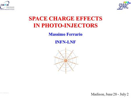 SPACE CHARGE EFFECTS IN PHOTO-INJECTORS Massimo Ferrario INFN-LNF Madison, June 28 - July 2.