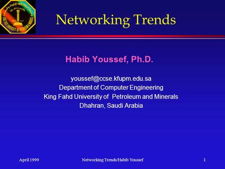 April 1999Networking Trends/Habib Youssef 1 Networking Trends Habib Youssef, Ph.D. Department of Computer Engineering King Fahd.