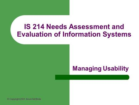 IS 214 Needs Assessment and Evaluation of Information Systems Managing Usability © Copyright 2001 Kevin McBride.