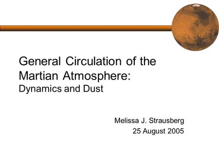 General Circulation of the Martian Atmosphere: Dynamics and Dust Melissa J. Strausberg 25 August 2005.