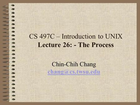 CS 497C – Introduction to UNIX Lecture 26: - The Process Chin-Chih Chang