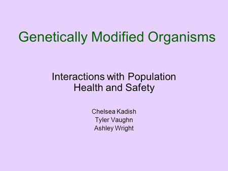 Genetically Modified Organisms Interactions with Population Health and Safety Chelsea Kadish Tyler Vaughn Ashley Wright.