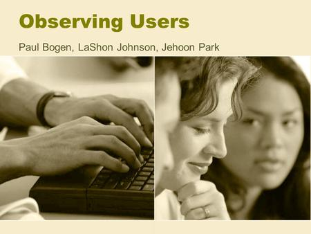 Observing Users Paul Bogen, LaShon Johnson, Jehoon Park.