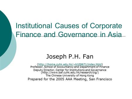 Institutional Causes of Corporate Finance and Governance in Asia Joseph P.H. Fan (http://ihome.cuhk.edu.hk/~b109671/index.html) Professor, School of Accountancy.
