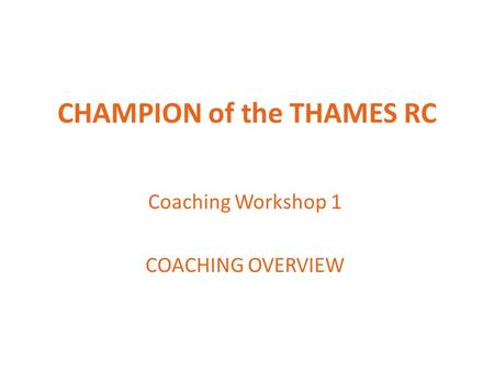 CHAMPION of the THAMES RC Coaching Workshop 1 COACHING OVERVIEW.
