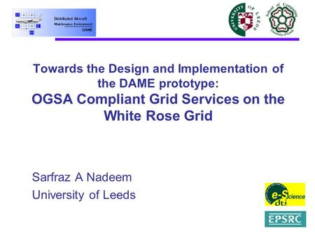 Towards the Design and Implementation of the DAME prototype: OGSA Compliant Grid Services on the White Rose Grid Sarfraz A Nadeem University of Leeds.