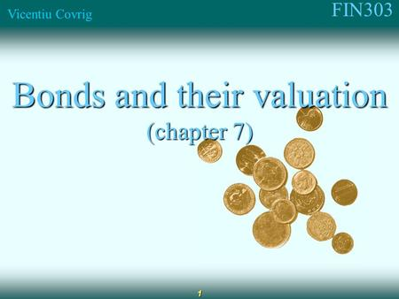 FIN303 Vicentiu Covrig 1 Bonds and their valuation (chapter 7)