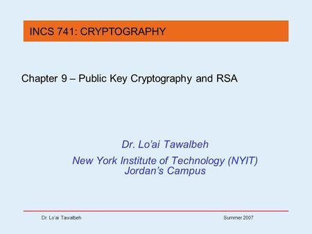Dr. Lo'ai Tawalbeh Summer 2007 Chapter 9 – Public Key Cryptography and RSA Dr. Lo'ai Tawalbeh New York Institute of Technology (NYIT) Jordan's Campus INCS.