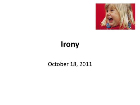 Irony October 18, 2011. What is irony? Definition- the opposite of what you would expect Can be written or stated **In literature, irony is not always.