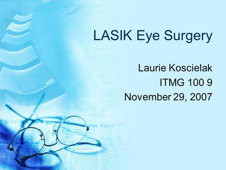 LASIK Eye Surgery Laurie Koscielak ITMG 100 9 November 29, 2007.