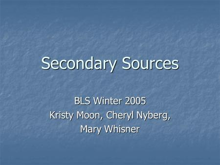 Secondary Sources BLS Winter 2005 Kristy Moon, Cheryl Nyberg, Mary Whisner.