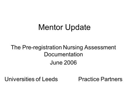 Mentor Update The Pre-registration Nursing Assessment Documentation June 2006 Universities of Leeds Practice Partners.