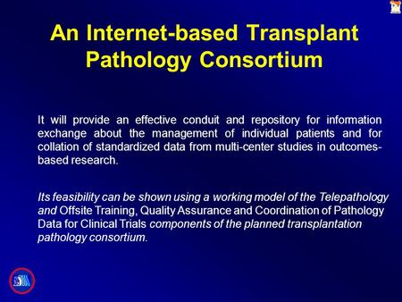 An Internet-based Transplant Pathology Consortium It will provide an effective conduit and repository for information exchange about the management of.