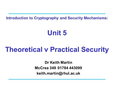 Introduction to Cryptography and Security Mechanisms: Unit 5 Theoretical v Practical Security Dr Keith Martin McCrea 34901784 443099