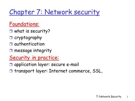 7: Network Security1 Chapter 7: Network security Foundations: r what is security? r cryptography r authentication r message integrity Security in practice: