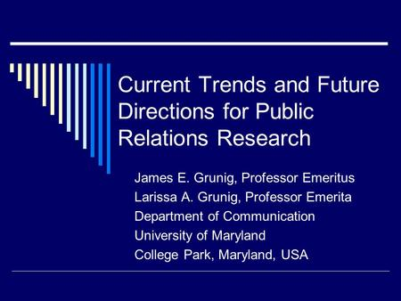 Current Trends and Future Directions for Public Relations Research James E. Grunig, Professor Emeritus Larissa A. Grunig, Professor Emerita Department.